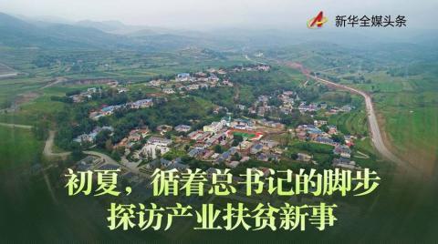 【中国青年报事件】_初夏,循着总书记的脚步探访产业扶贫新事
